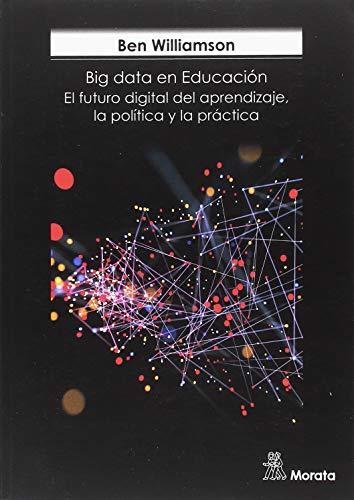 BIG DATA EN EDUCACION. EL FUTURO DIGITAL DEL APRENDIZAJE, LA POLÍTICA Y LA PRÁCTICA
