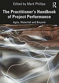 The Practitioner's Handbook of Project Performance: Agile, Waterfall and Beyond (Project and Programme Management Practitioner Handbooks) by [Mark Phillips]