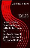 Le basi della colorimetria e tutte le formule per neutralizzare il giallo e l'arancio dai capelli biondi: Manuale della colorazione