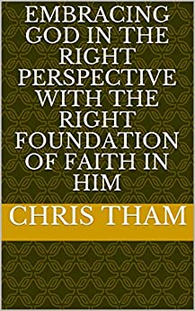 EMBRACING GOD IN THE RIGHT PERSPECTIVE WITH THE RIGHT FOUNDATION OF FAITH IN HIM by [CHRIS THAM]