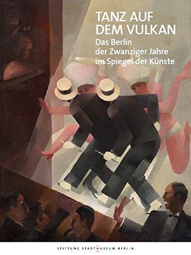 Tanz auf dem Vulkan: Das Berlin der Zwanziger Jahre im Spiegel der Künste