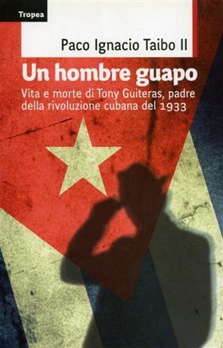 Un hombre guapo. Vita e morte di Tony Guiteras, padre della rivoluzione cubana del 1933 (Saggi)