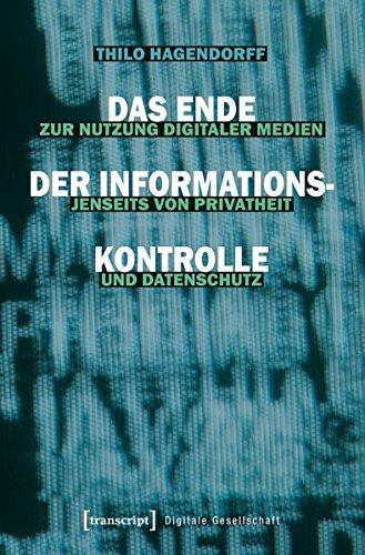 Das Ende der Informationskontrolle: Zur Nutzung digitaler Medien jenseits von Privatheit und Datenschutz (Digitale Gesellschaft)