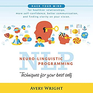 NLP: Neuro-Linguistic Programming: Techniques for Your Best Self: Hack Your Mind for Healthier Relationships, More Self-Confidence, Better Communication, and Finding Clarity in Your Vision                   By:                                                                                                                                 Avery Wright                               Narrated by:                                                                                                                                 Michael W. Rahhal                      Length: 3 hrs and 16 mins     26 ratings     Overall 4.8