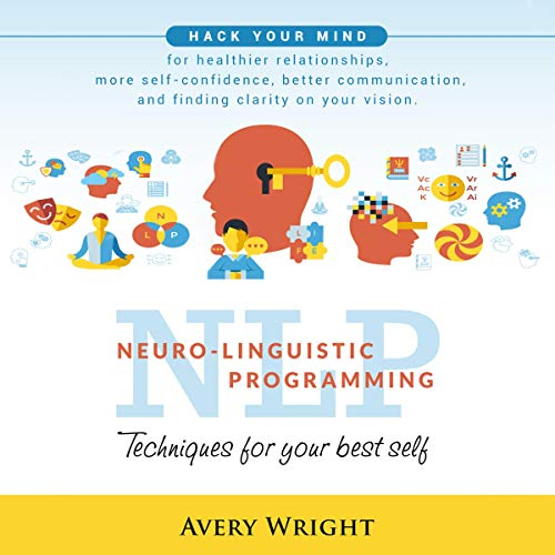 NLP: Neuro-Linguistic Programming: Techniques for Your Best Self: Hack Your Mind for Healthier Relationships, More Self-Confidence, Better Communication, and Finding Clarity in Your Vision audiobook cover art