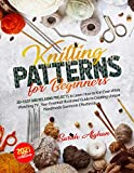 Knitting Patterns For Beginners: 20+ Easy and Relaxing Projects to Learn How to Knit Even While Watching TV | Your Essential Illustrated Guide to Creating Unique Handmade Garments Effortlessly