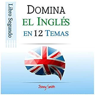 Domine el Inglés en 12 Temas. Libro Segundo: Más de 200 palabras y expresiones de nivel intermedio explicadas     [Master English in 12 Topics. Book Two: Over 200 intermediate words and expressions explained]              By:                                                                                                                                 Jenny Smith                               Narrated by:                                                                                                                                 Jus Sargeant                      Length: 1 hr and 52 mins     2 ratings     Overall 5.0
