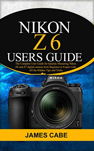 Nikon Z6 Users Guide : The Complete User Guide for Quickly Mastering Nikon Z6 and Z7 digital camerafrom Beginner to Expert with All the Hidden Tips and Tricks (English Edition)