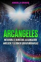 Arcángeles: Metatrón, el bienestar, la alineación angelical y el don de lograr maravillas (Libro 2 de la serie Arcángeles)