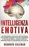 Intelligenza Emotiva: Migliorare la tua vita, avere successo sul lavoro e relazioni più felici. Migliorare le tue abilità sociali, l'agilità emotiva e ... può contare di più del QI. (Italian Edition)
