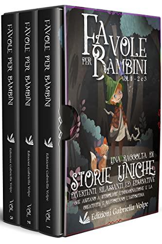 Favole per bambini (Volume 1-2-3): Una raccolta di storie uniche, divertenti, rilassanti ed educative, che aiutano a stimolare l'immaginazione e la creatività e rafforzano l'autostima