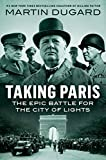 Taking Paris: The Epic Battle for the City of Lights