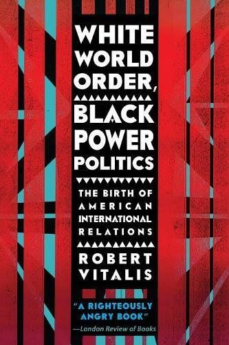 White World Order, Black Power Politics: The Birth of American International Relations (The United States in the World)