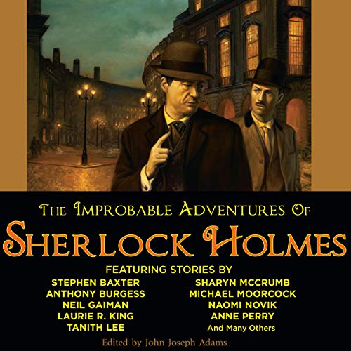 The Improbable Adventures of Sherlock Holmes                   By:                                                                                                                                 John Joseph Adams (editor),                                                                                        Robert J. Sawyer,                                                                                        Christopher Roden,                   and others                          Narrated by:                                                                                                                                 Simon Vance,                                                                                        Anne Flosnik                      Length: 21 hrs and 21 mins     181 ratings     Overall 3.8