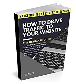 How To Drive Traffic To Your Website - The Ultimate Guide: Get 100,000 Visitors In Less Than A Hour And Learn How To Drive Targeting Traffic To A High ... (MARKETING YOUR BUSINESS COLLECTION) by [Dale Cross]