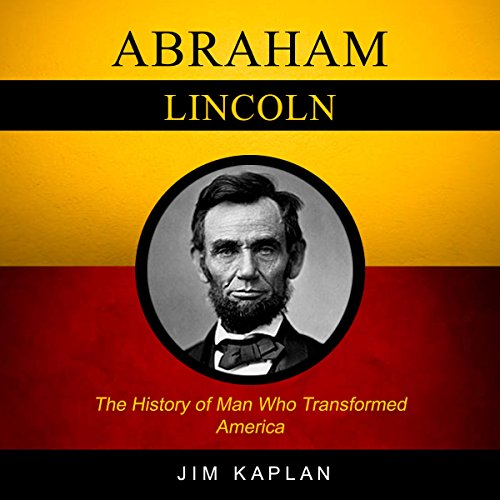 Abraham Lincoln: The History of Man Who Transformed America audiobook cover art