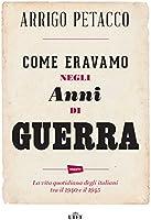 Come eravamo negli anni di guerra: La vita quotidiana degli italiani tra il 1940 e il 1945