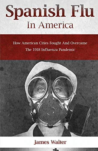 SPANISH FLU IN AMERICA: How American Cities Fought and Overcame the 1918 Influenza Pandemic (Spanish flu Pandemic)