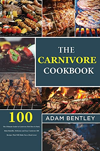 The Carnivore Cookbook: The Ultimate Guide to Carnivore Diet How to Start, Main Benefits. Delicious and Easy Carnivore 100 Recipes That Will Make You a Meat-Lover