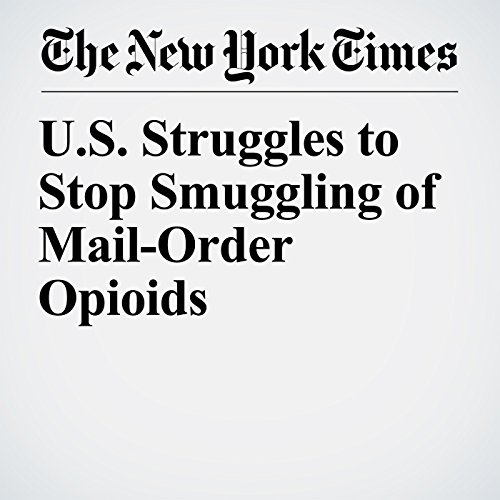 U.S. Struggles to Stop Smuggling of Mail-Order Opioids copertina