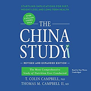 The China Study, Revised and Expanded Edition     The Most Comprehensive Study of Nutrition Ever Conducted and the Startling Implications for Diet, Weight Loss, and Long-Term Health              By:                                                                                                                                 T. Colin Campbell PhD,                                                                                        Thomas M. Campbell II MD                               Narrated by:                                                                                                                                 Dan Woren                      Length: 18 hrs and 2 mins     244 ratings     Overall 4.8