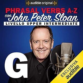 G (Lesson 10)     Phrasal verbs A-Z con John Peter Sloan              Di:                                                                                                                                 John Peter Sloan                               Letto da:                                                                                                                                 John Peter Sloan                      Durata:  20 min     17 recensioni     Totali 4,7