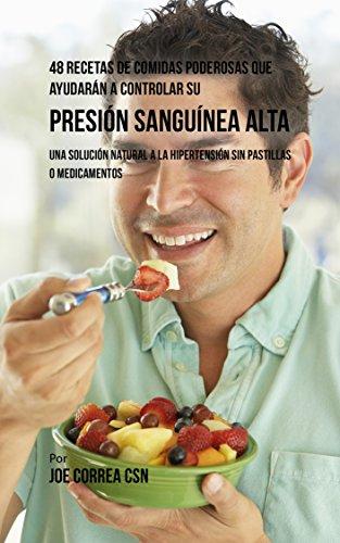 48 Recetas De Comidas Poderosas Que Ayudarán A Controlar Su Presión Sanguínea Alta: Una Solución Natural A La Hipertensión Sin Pastillas O Medicamentos