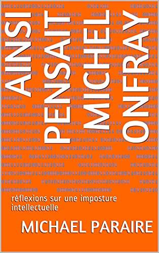 Ainsi pensait Michel Onfray: réflexions sur une imposture intellectuelle (French Edition)