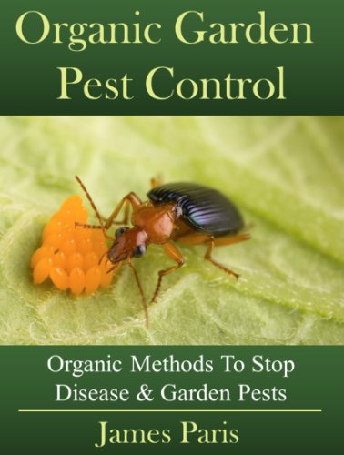Organic Garden Pest Control: How To Stop Destructive Pests And Disease From Ruining Your Plants by [James Paris]