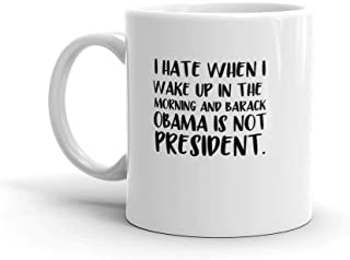 Funny coffee mug gift Idea 11 oz mug - I hate when I wake up in the morning and Barack Obama is not president