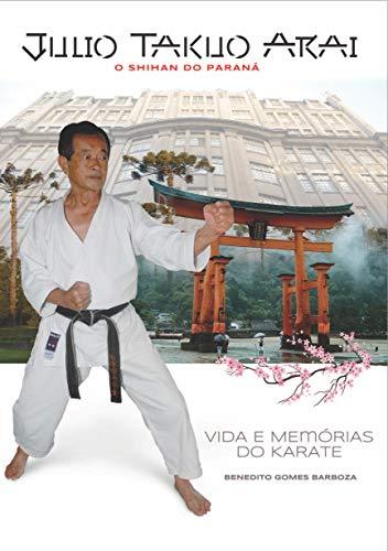 JÚLIO TAKUO ARAI O SHIHAN DO PARANÁ: Vida e Memórias do Karate (Portuguese Edition)