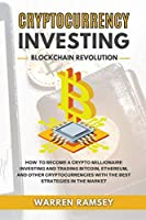 CRYPTOCURRENCY INVESTING Blockchain Revolution How To Become a Crypto Millionaire Investing and Trading Bitcoin, Ethereum and Other Cryptocurrencies with the Best Strategies in the Market