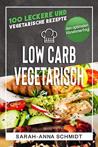 Low Carb Vegetarisch: 100 leckere und vegetarische Rezepte für den optimalen Abnehmerfolg! (inkl. Abnehmtagebuch) (Gesund Abnehmen 1, Band 3)