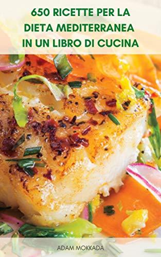 650 Ricette Per La Dieta Mediterranea In Un Libro Di Cucina : Ricette Per La Dieta Mediterranea Per Vivere Sano - Colazione, Contorno, Snack, Antipasto, Carne