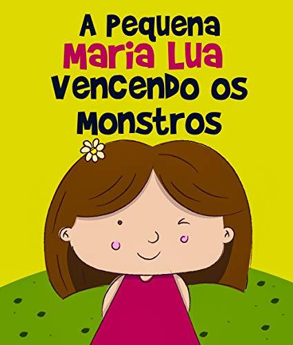 Histórias Infantis: A Pequena Maria Lua Vencendo os Monstros: livro para crianças, 3 - 8 anos, filhos, educação infantil, ebook ilustrado, livro infantil (Vencendo os Medos 1)