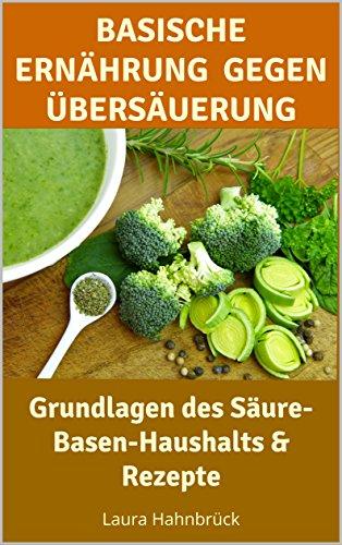 Basische Ernährung für Anfänger: Einführung in die basische Ernährung gegen Übersäuerung inkl. schnelle + leckere Rezepte zum Nachmachen