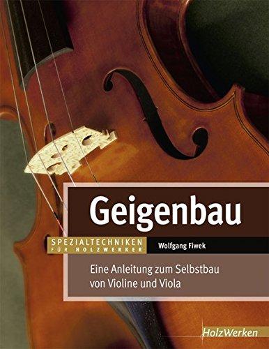 Geigenbau: Eine Anleitung zum Selbstbau von Violine und Viola (Spezialtechniken für Holzwerker)