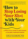 How to Stop Losing Your Sh*t with Your Kids: A Practical Guide to