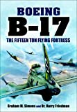 Boeing B-17: The Fifteen Ton Flying Fortress (English Edition)