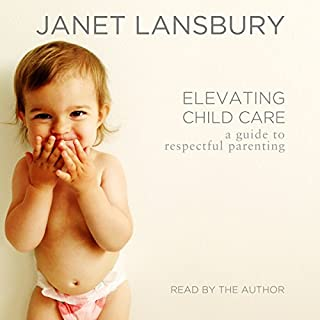 Elevating Child Care     A Guide to Respectful Parenting              By:                                                                                                                                 Janet Lansbury                               Narrated by:                                                                                                                                 Janet Lansbury                      Length: 3 hrs and 30 mins     51 ratings     Overall 4.6