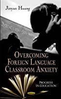 Overcoming Foreign Language Classroom Anxiety (Progress in Education)