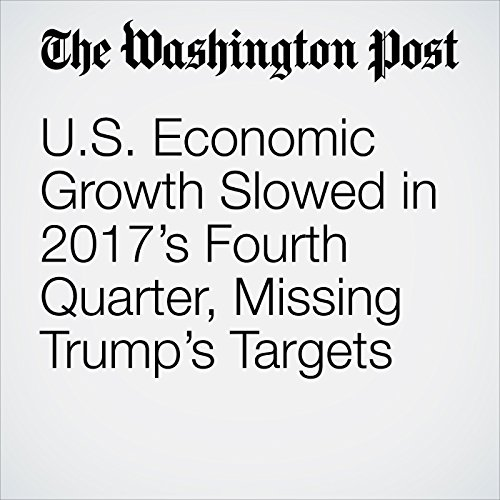 U.S. Economic Growth Slowed in 2017's Fourth Quarter, Missing Trump's Targets audiobook cover art