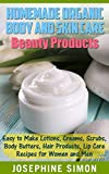 Homemade Organic Body and Skin Care Beauty Products: Easy to Make Lotions, Creams, Scrubs, Body Butters, Hair Products, and Lip Care Recipes for Women and Men (DIY Beauty Products)