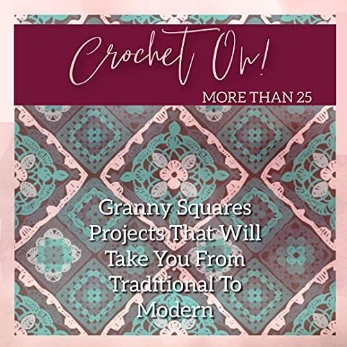 Crochet On! More Than 25 Granny Squares Projects That Will Take You From Traditional To Modern (English Edition)