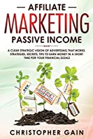 Affiliate Marketing Passive Income: A Clear Strategic Vision of Advertising that Works. Strategies, Secrets, Tips to Earn Money in a Short Time for Your Financial Goals