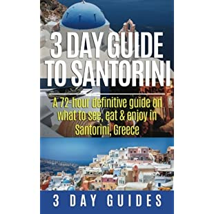 3 Day Guide to Santorini, A 72-Hour Definitive Guide On What to See, Eat & Enjoy Volume 4 (3 Day Travel Guides)