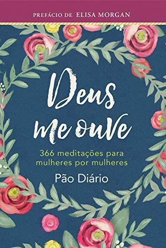 Deus Me Ouve: 366 Meditações Para Mulheres Por Mulheres