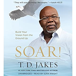 Soar!     Build Your Vision from the Ground Up              By:                                                                                                                                 T. D. Jakes                               Narrated by:                                                                                                                                 Ezra Knight                      Length: 7 hrs and 50 mins     1,229 ratings     Overall 4.7