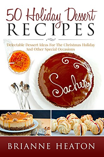 Book: 50 Holiday Dessert Recipes - Delectable Dessert Ideas For The Christmas Holidays And Other Special Occasions - Holiday Pastry Cookbook for Cheesecake, Christmas Cookies and More by Brianne Heaton