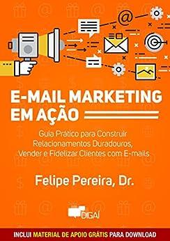 E-mail Marketing em Ação: Guia Prático para Construir Relacionamentos Duradouros, Vender e Fidelizar Clientes com E-mails por [Felipe Pereira]